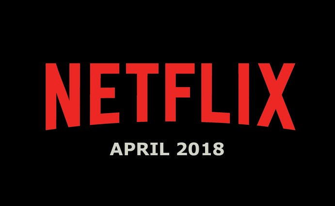 Netflix April 2018 Movie and TV Titles Announced