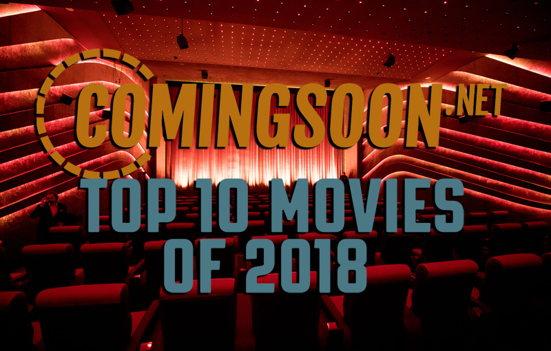 ComingSoon.net's Top 10 Movies of 2018 Lists!